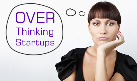 Are you Over thinking your Start-up?